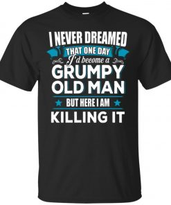 Grumpy Old Man Shirt I Never Dreamed I Become But Here I'm Killing It Classic T-Shirt Amazon Best Seller
