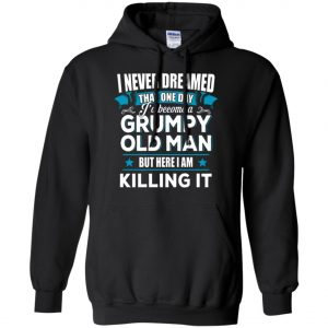 Grumpy Old Man Shirt I Never Dreamed I Become But Here I'm Killing It Hoodie Amazon Best Seller
