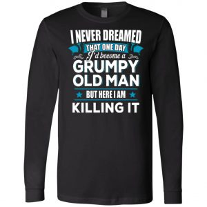 Grumpy Old Man Shirt I Never Dreamed I Become But Here I'm Killing It Long SleeveAmazon Best Seller