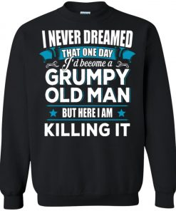 Grumpy Old Man Shirt I Never Dreamed I Become But Here I'm Killing It Sweatshirt Amazon Best Seller