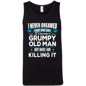 Grumpy Old Man Shirt I Never Dreamed I Become But Here I'm Killing It Tank TopAmazon Best Seller