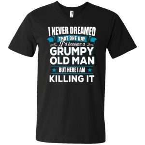 Grumpy Old Man Shirt I Never Dreamed I Become But Here I'm Killing It V-Neck T-Shirt Amazon Best Seller