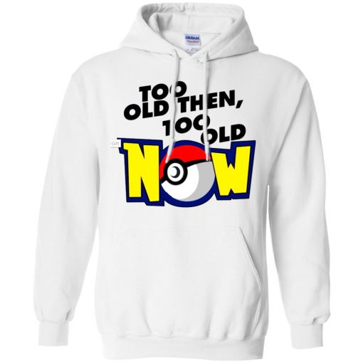 Pokemon Too Old Then Too Old Now Hoodie