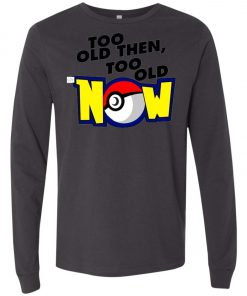 Pokemon Too Old Then Too Old Now Long Sleeve