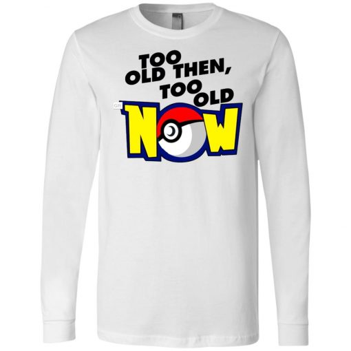 Pokemon Too Old Then Too Old Now Long Sleeve Amazon Best Seller