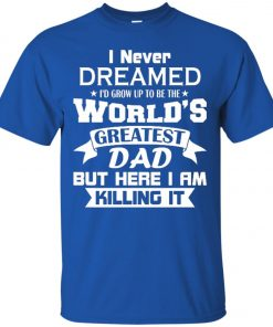 Mens I Never Dreamed I'd Grow Up To Be The World's Greatest Dad Classic T-Shirt