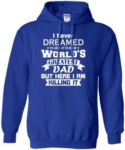 Mens I Never Dreamed I'd Grow Up To Be The World's Greatest Dad Hoodie