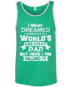 Mens I Never Dreamed I'd Grow Up To Be The World's Greatest Dad Tank Top