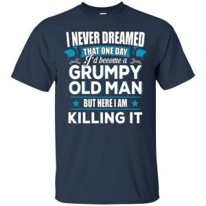 Grumpy Old Man Shirt I Never Dreamed I Become But Here I'm Killing It Classic T-Shirt