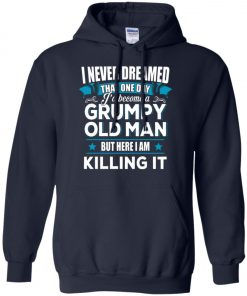 Grumpy Old Man Shirt I Never Dreamed I Become But Here I'm Killing It Hoodie