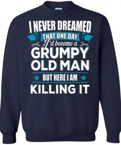 Grumpy Old Man Shirt I Never Dreamed I Become But Here I'm Killing It Sweatshirt