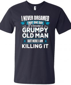 Grumpy Old Man Shirt I Never Dreamed I Become But Here I'm Killing It V-Neck T-Shirt