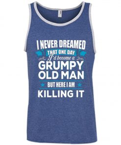 Grumpy Old Man Shirt I Never Dreamed I Become But Here I'm Killing It Tank Top