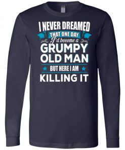 Grumpy Old Man Shirt I Never Dreamed I Become But Here I'm Killing It Long Sleeve