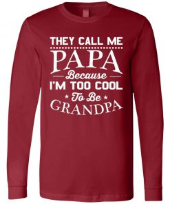 They Call Me Papa Because I'm Too Cool To Be Grandpa Long Sleeve