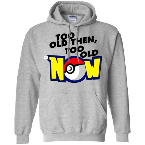 Pokemon Too Old Then Too Old Now Hoodie Amazon Best Seller