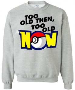 Pokemon Too Old Then Too Old Now Sweatshirt Amazon Best Seller