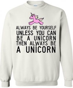Always Be Yourself Unless You Can Be A Unicorn Sweatshirt