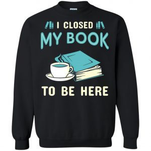 I Close My Book To Be Here Sweatshirt