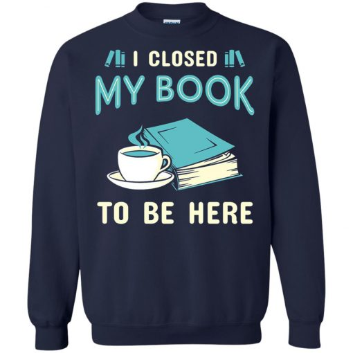 I Close My Book To Be Here Sweatshirt amazon best seller