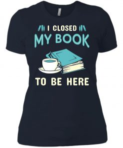 I Close My Book To Be Here Women's T-Shirt