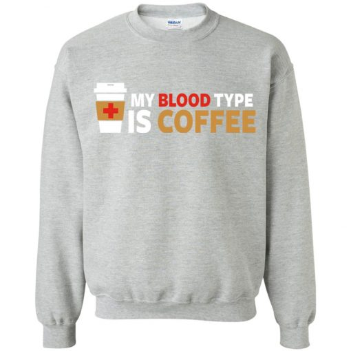 Coffee Lover My Blood Type Is Coffee Sweatshirt