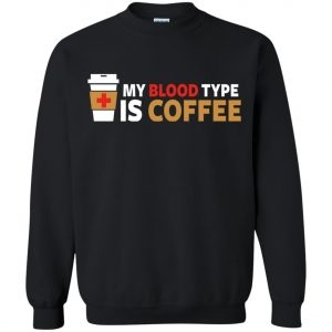 Coffee Lover My Blood Type Is Coffee Sweatshirt amazon best seller